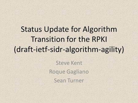 Status Update for Algorithm Transition for the RPKI (draft-ietf-sidr-algorithm-agility) Steve Kent Roque Gagliano Sean Turner.