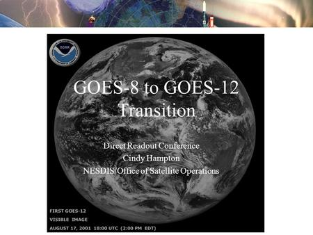 GOES-8 to GOES-12 Transition Direct Readout Conference Cindy Hampton NESDIS/Office of Satellite Operations.