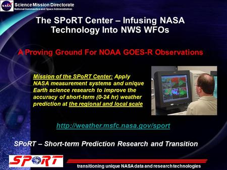 Science Mission Directorate National Aeronautics and Space Administration transitioning unique NASA data and research technologies The SPoRT Center – Infusing.