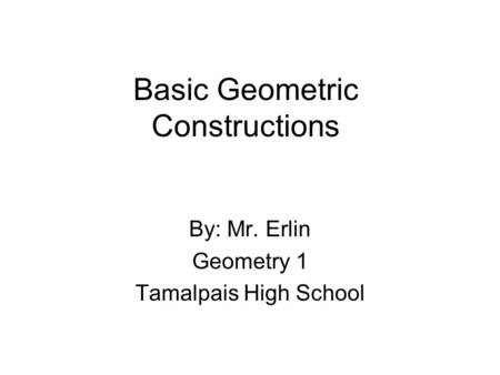 Basic Geometric Constructions By: Mr. Erlin Geometry 1 Tamalpais High School.