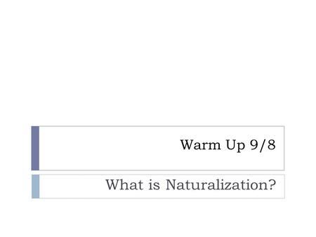 Warm Up 9/8 What is Naturalization?. naturalization  the legal process of becoming a citizen of a new country after immigration.