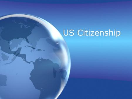 "US Citizenship. 2 ways to become a US Citizen: 1.Anyone born in the United States 2.Anyone ""Naturalized"" in the United States (Naturalization = Process."