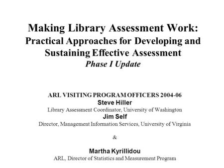 Making Library Assessment Work: Practical Approaches for Developing and Sustaining Effective Assessment Phase I Update ARL VISITING PROGRAM OFFICERS 2004-06.