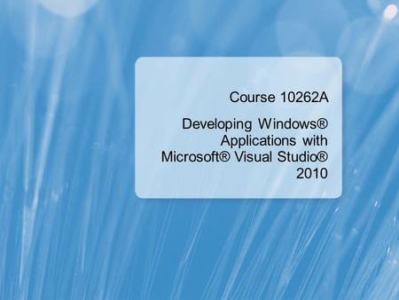 Course 10262A Developing Windows® Applications with Microsoft® Visual Studio® 2010.