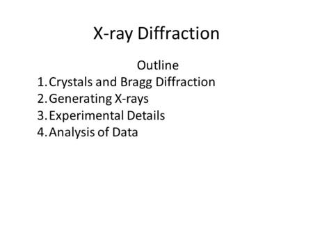 X-ray Diffraction Outline 1.Crystals and Bragg Diffraction 2.Generating X-rays 3.Experimental Details 4.Analysis of Data.