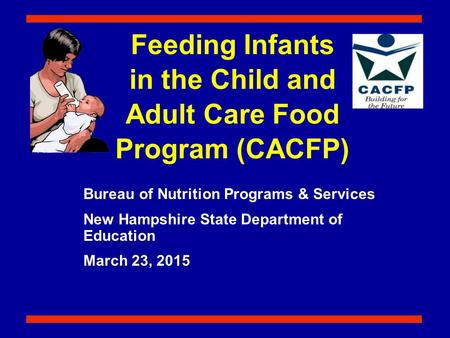 Feeding Infants in the Child and Adult Care Food Program (CACFP) Bureau of Nutrition Programs & Services New Hampshire State Department of Education March.