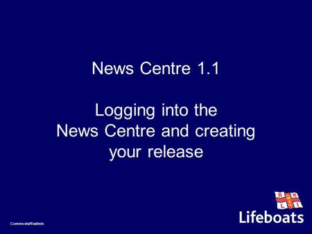 News Centre 1.1 Logging into the News Centre and creating your release Comms staff/admin.
