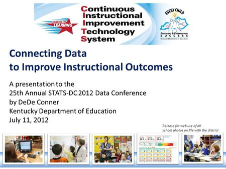 Connecting Data to Improve Instructional Outcomes A presentation to the 25th Annual STATS-DC 2012 Data Conference by DeDe Conner Kentucky Department of.
