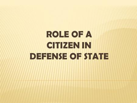 ROLE OF A CITIZEN IN DEFENSE OF STATE. The defense of the state is its citizens primary role. The strategy of preparing our youth to play a more active.