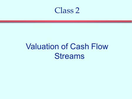 Class 2 Valuation of Cash Flow Streams. Common Stock n Stockholders are owners of the firm. n Stockholders are residual claimants. n Stockholders have.
