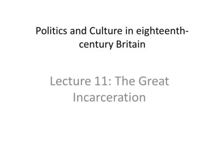 Politics and Culture in eighteenth- century Britain Lecture 11: The Great Incarceration.
