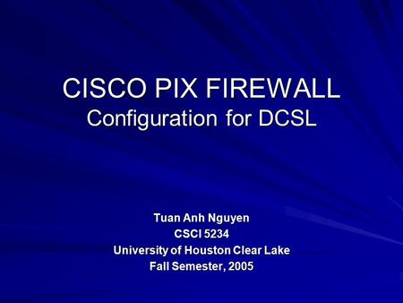 CISCO PIX FIREWALL Configuration for DCSL Tuan Anh Nguyen CSCI 5234 University of Houston Clear Lake Fall Semester, 2005.
