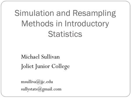 Simulation and Resampling Methods in Introductory Statistics Michael Sullivan Joliet Junior College