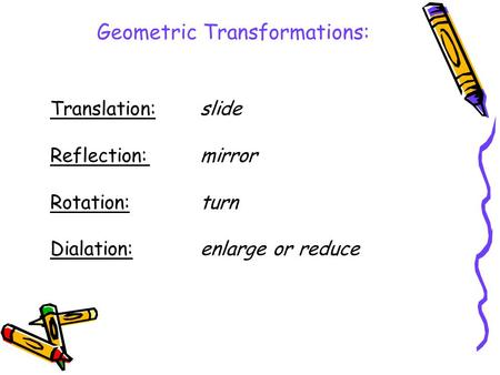 Translation:slide Reflection:mirror Rotation:turn Dialation:enlarge or reduce Geometric Transformations: