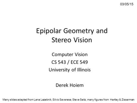 Epipolar Geometry and Stereo Vision Computer Vision CS 543 / ECE 549 University of Illinois Derek Hoiem 03/05/15 Many slides adapted from Lana Lazebnik,