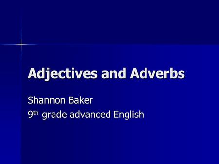 Adjectives and Adverbs Shannon Baker 9 th grade advanced English.