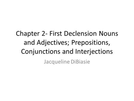 Chapter 2- First Declension Nouns and Adjectives; Prepositions, Conjunctions and Interjections Jacqueline DiBiasie.