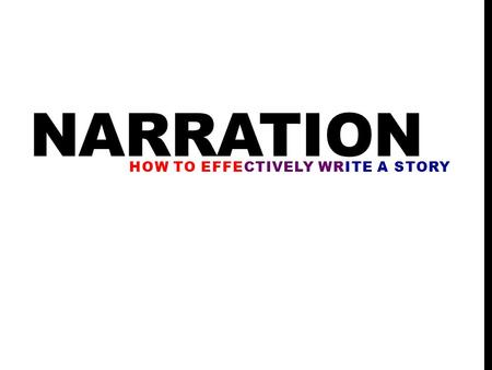NARRATION HOW TO EFFECTIVELY WRITE A STORY. STORY STARTERS (SYNTAX) Most important part of a story is the first few sentences. The beginning of a story.