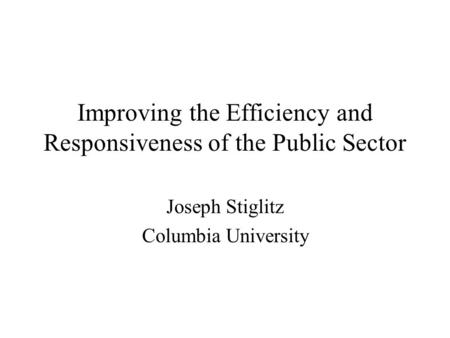 Improving the Efficiency and Responsiveness of the Public Sector Joseph Stiglitz Columbia University.