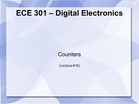 ECE 301 – Digital Electronics Counters (Lecture #16)