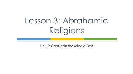 Unit 5: Conflict in the Middle East Lesson 3: Abrahamic Religions.