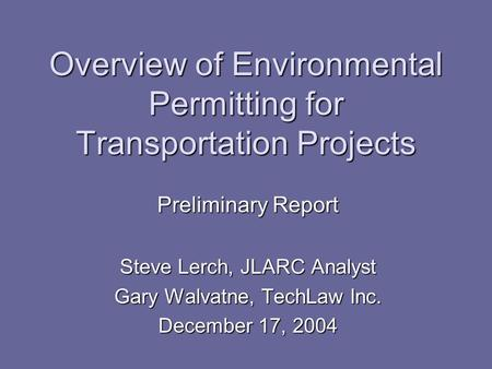 Overview of Environmental Permitting for Transportation Projects Preliminary Report Steve Lerch, JLARC Analyst Gary Walvatne, TechLaw Inc. December 17,