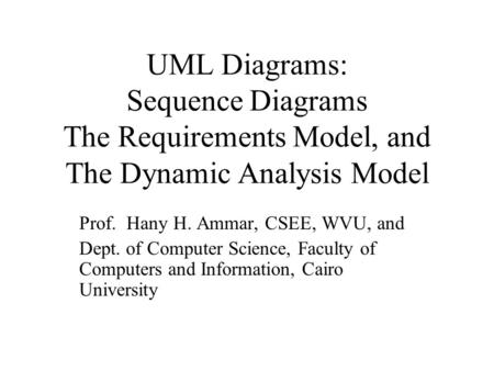 UML Diagrams: Sequence Diagrams The Requirements Model, and The Dynamic Analysis Model Prof. Hany H. Ammar, CSEE, WVU, and Dept. of Computer Science, Faculty.