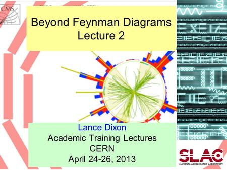 Beyond Feynman Diagrams Lecture 2 Lance Dixon Academic Training Lectures CERN April 24-26, 2013.