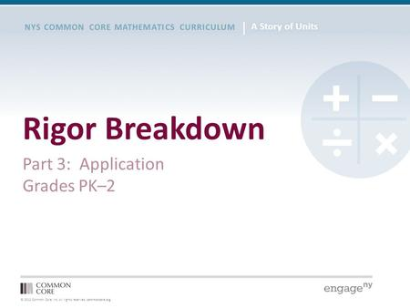 © 2012 Common Core, Inc. All rights reserved. commoncore.org NYS COMMON CORE MATHEMATICS CURRICULUM Rigor Breakdown Part 3: Application Grades PK–2.