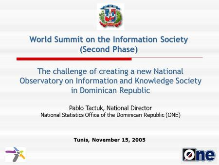 The challenge of creating a new National Observatory on Information and Knowledge Society in Dominican Republic Tunis, November 15, 2005 Pablo Tactuk,