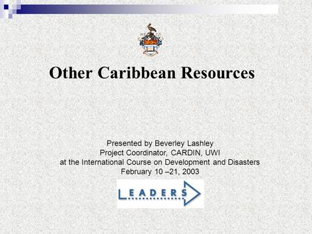 Other Caribbean Resources Presented by Beverley Lashley Project Coordinator, CARDIN, UWI at the International Course on Development and Disasters February.