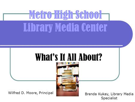 Metro High School Library Media Center What's It All About? Wilfred D. Moore, Principal Brenda Kukay, Library Media Specialist.