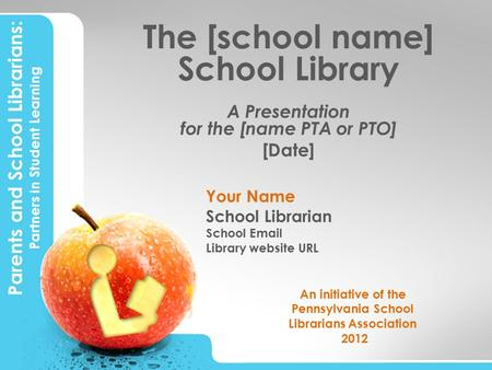 Parents and School Librarians: Partners in Student Learning The [school name] School Library A Presentation for the [name PTA or PTO] [Date] Your Name.