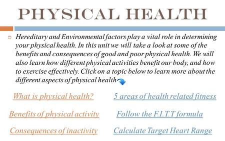 Physical Health  Hereditary and Environmental factors play a vital role in determining your physical health. In this unit we will take a look at some.