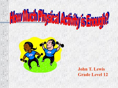 John T. Lewis Grade Level 12 Overload is necessary to achieve health, wellness and fitness benefits of physical activity. Do more than normal!