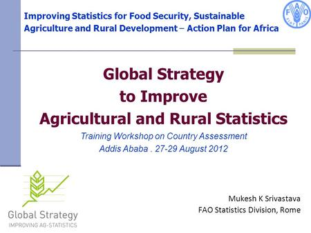 Improving Statistics for Food Security, Sustainable Agriculture and Rural Development – Action Plan for Africa Mukesh K Srivastava FAO Statistics Division,