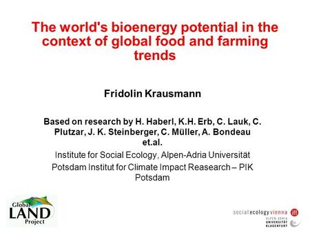 The world's bioenergy potential in the context of global food and farming trends Fridolin Krausmann Based on research by H. Haberl, K.H. Erb, C. Lauk,