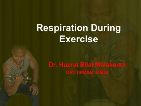 Respiration During Exercise Dr. Hazrat Bilal Malakandi DPT (IPM&R, KMU)