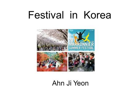 Festival in Korea Ahn Ji Yeon. As you know, Korea has four seasons. (spring, summer, fall and winter) What do you think is the most famous festival in.