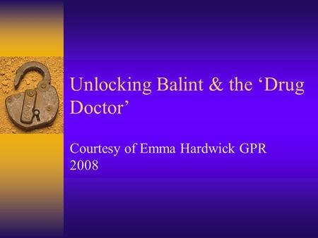 Unlocking Balint & the 'Drug Doctor' Courtesy of Emma Hardwick GPR 2008.