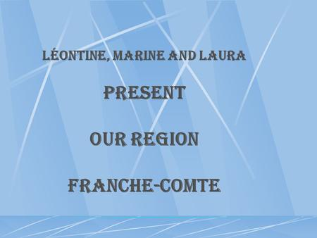 Léontine, Marine and Laura Present OUR REGION FRANCHE-COMTE.