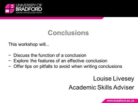 Conclusions Louise Livesey Academic Skills Adviser This workshop will... −Discuss the function of a conclusion −Explore the features of an effective conclusion.