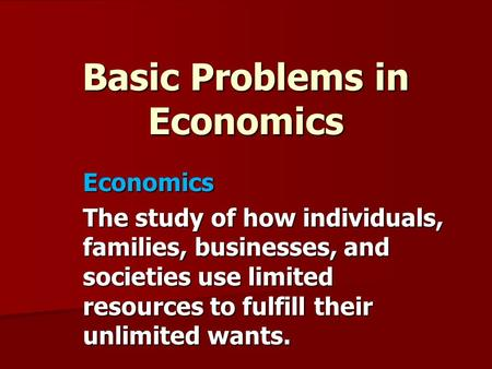 Basic Problems in Economics Economics The study of how individuals, families, businesses, and societies use limited resources to fulfill their unlimited.