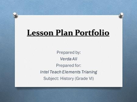 Lesson Plan Portfolio Prepared by: Verda Ali Prepared for: Intel Teach Elements Trianing Subject: History (Grade VI)