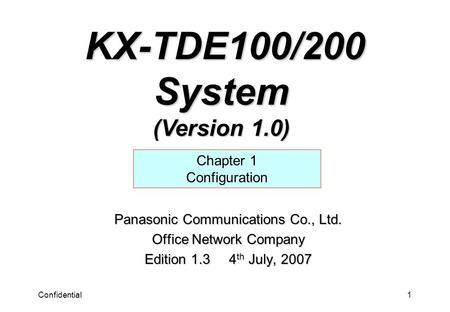 Confidential1 Panasonic Communications Co., Ltd. Office Network Company Edition 1.3 4 th July, 2007 Chapter 1 Configuration KX-TDE100/200 System (Version.