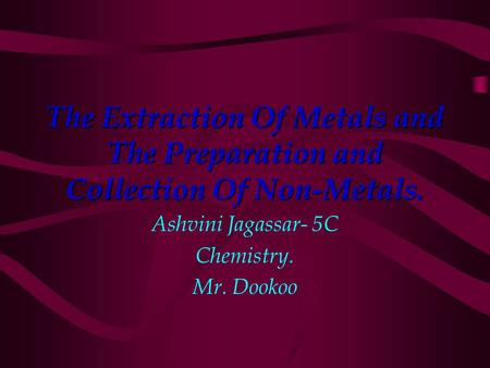 The Extraction Of Metals and The Preparation and Collection Of Non-Metals. Ashvini Jagassar- 5C Chemistry. Mr. Dookoo.
