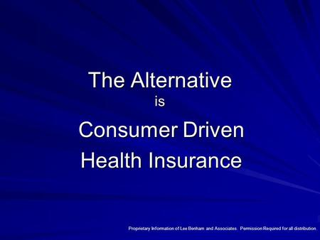 The Alternative is Consumer Driven Health Insurance Proprietary Information of Lee Benham and Associates. Permission Required for all distribution.