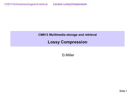 CM613 Multimedia storage and retrieval Lecture: Lossy Compression Slide 1 CM613 Multimedia storage and retrieval Lossy Compression D.Miller.