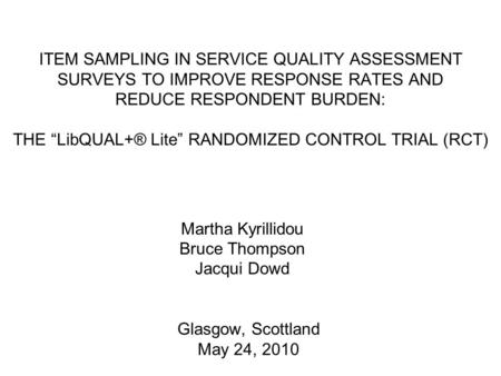 "Glasgow, Scottland May 24, 2010 ITEM SAMPLING IN SERVICE QUALITY ASSESSMENT SURVEYS TO IMPROVE RESPONSE RATES AND REDUCE RESPONDENT BURDEN: THE ""LibQUAL+®"