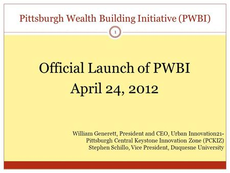 Pittsburgh Wealth Building Initiative (PWBI) 1 Official Launch of PWBI April 24, 2012 William Generett, President and CEO, Urban Innovation21- Pittsburgh.